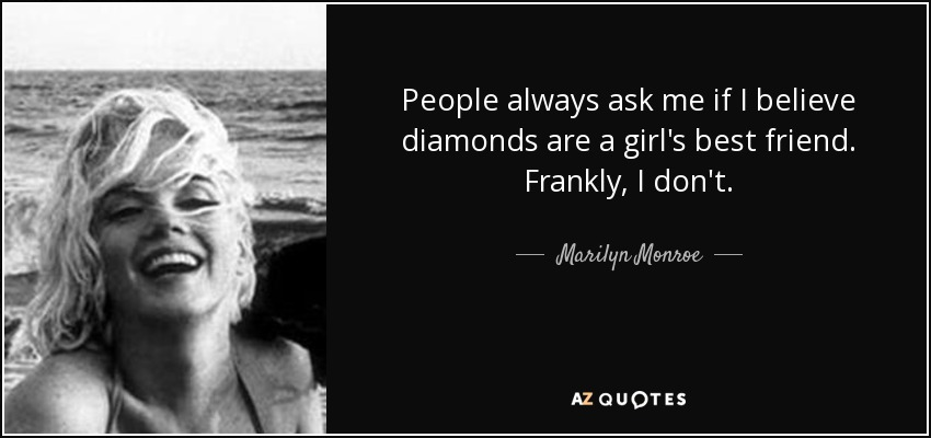 People always ask me if I believe diamonds are a girl's best friend. Frankly, I don't. - Marilyn Monroe