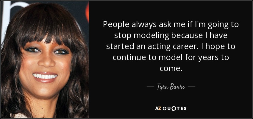 People always ask me if I'm going to stop modeling because I have started an acting career. I hope to continue to model for years to come. - Tyra Banks