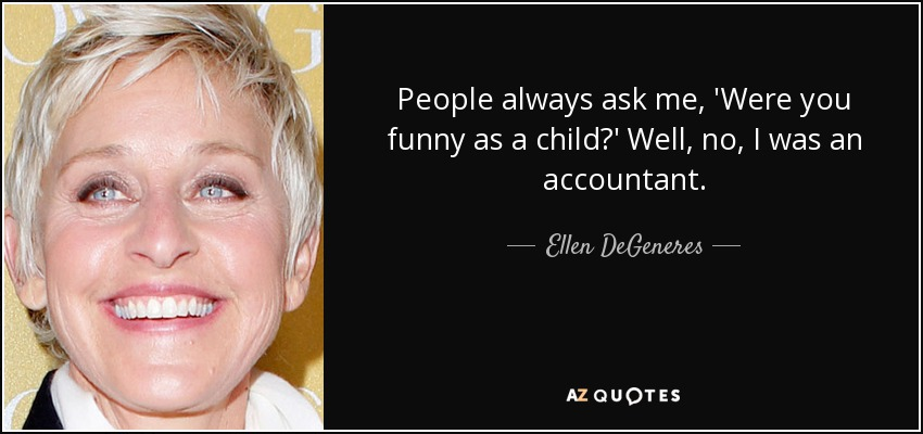 People always ask me, 'Were you funny as a child?' Well, no, I was an accountant. - Ellen DeGeneres