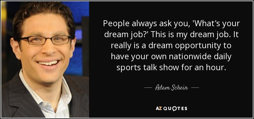 People always ask you, 'What's your dream job?' This is my dream job. It really is a dream opportunity to have your own nationwide daily sports talk show for an hour. - Adam Schein