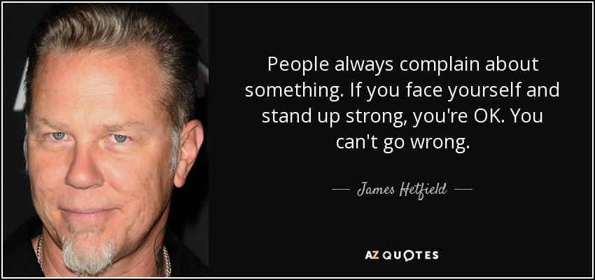 People always complain about something. If you face yourself and stand up strong, you're OK. You can't go wrong. - James Hetfield
