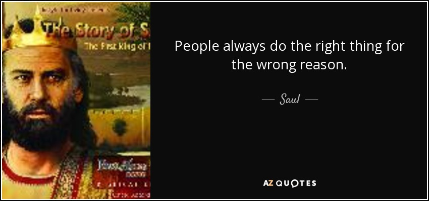 People always do the right thing for the wrong reason. - Saul