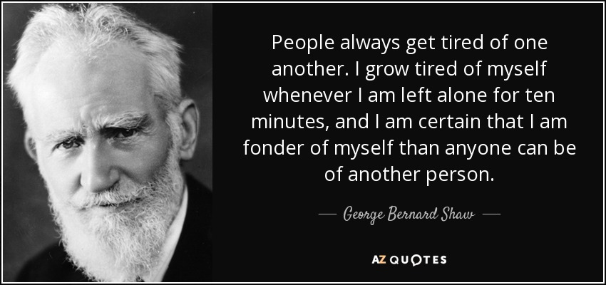 People always get tired of one another. I grow tired of myself whenever I am left alone for ten minutes, and I am certain that I am fonder of myself than anyone can be of another person. - George Bernard Shaw