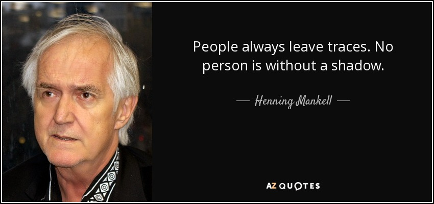 People always leave traces. No person is without a shadow. - Henning Mankell