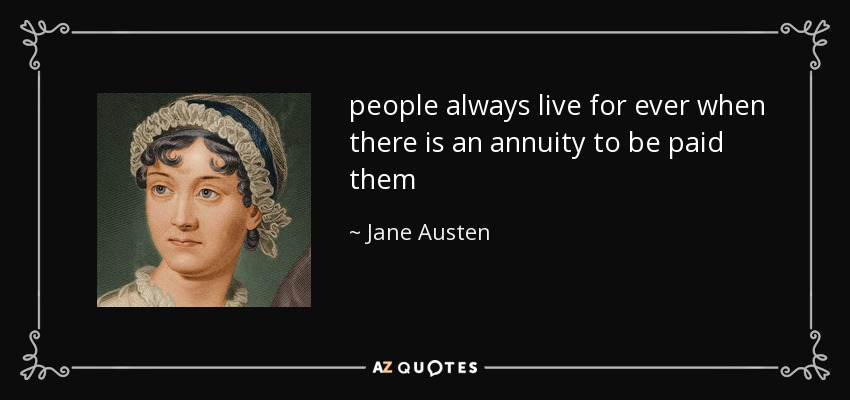 people always live for ever when there is an annuity to be paid them - Jane Austen