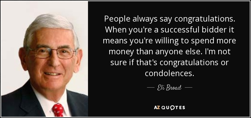 People always say congratulations. When you're a successful bidder it means you're willing to spend more money than anyone else. I'm not sure if that's congratulations or condolences. - Eli Broad