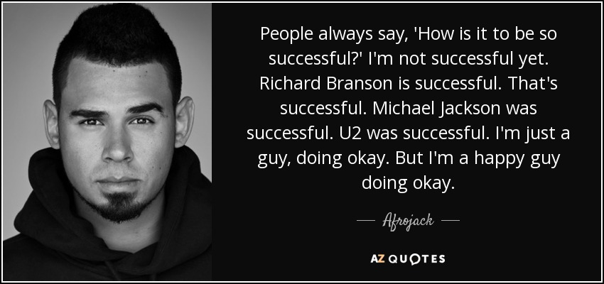 People always say, 'How is it to be so successful?' I'm not successful yet. Richard Branson is successful. That's successful. Michael Jackson was successful. U2 was successful. I'm just a guy, doing okay. But I'm a happy guy doing okay. - Afrojack