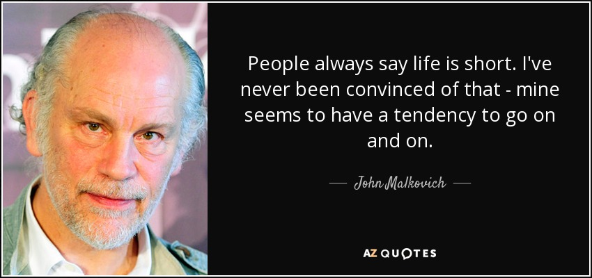 People always say life is short. I've never been convinced of that - mine seems to have a tendency to go on and on. - John Malkovich