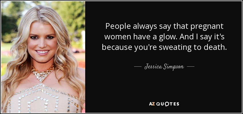 People always say that pregnant women have a glow. And I say it's because you're sweating to death. - Jessica Simpson