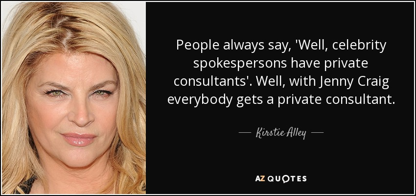 People always say, 'Well, celebrity spokespersons have private consultants'. Well, with Jenny Craig everybody gets a private consultant. - Kirstie Alley