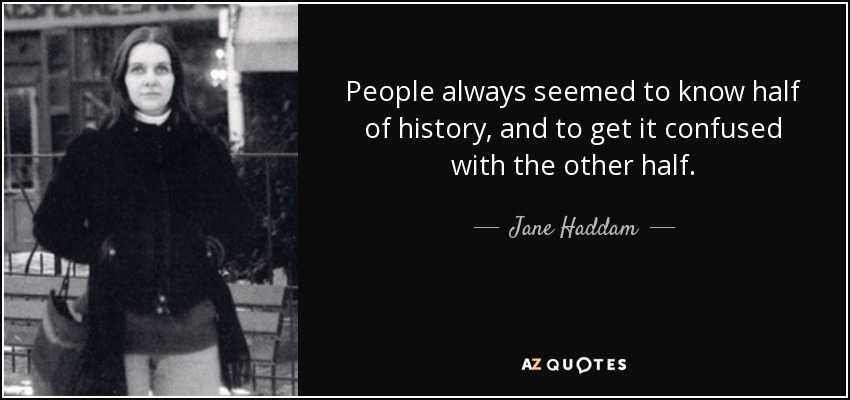 People always seemed to know half of history, and to get it confused with the other half. - Jane Haddam