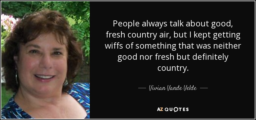 People always talk about good, fresh country air, but I kept getting wiffs of something that was neither good nor fresh but definitely country. - Vivian Vande Velde