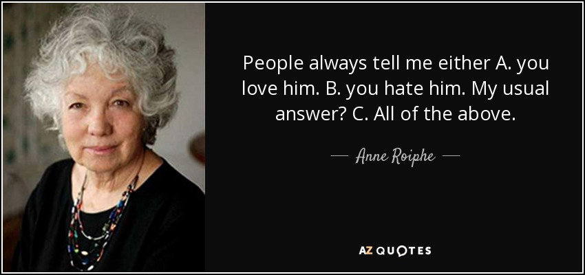 People always tell me either A. you love him. B. you hate him. My usual answer? C. All of the above. - Anne Roiphe
