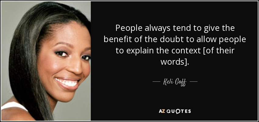 People always tend to give the benefit of the doubt to allow people to explain the context [of their words]. - Keli Goff