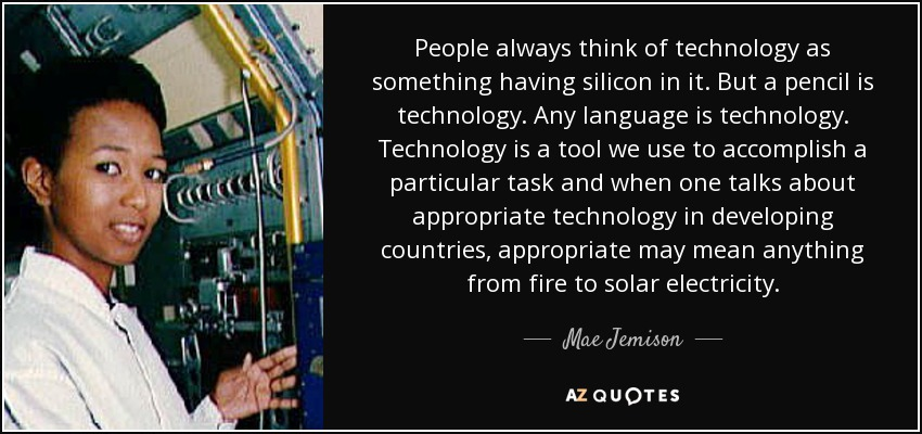 People always think of technology as something having silicon in it. But a pencil is technology. Any language is technology. Technology is a tool we use to accomplish a particular task and when one talks about appropriate technology in developing countries, appropriate may mean anything from fire to solar electricity. - Mae Jemison