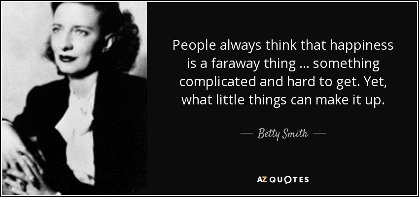 People always think that happiness is a faraway thing … something complicated and hard to get. Yet, what little things can make it up. - Betty Smith