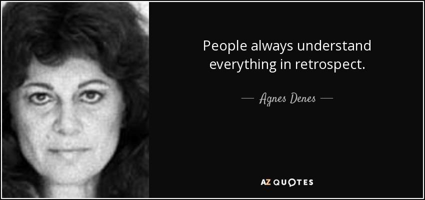 People always understand everything in retrospect. - Agnes Denes