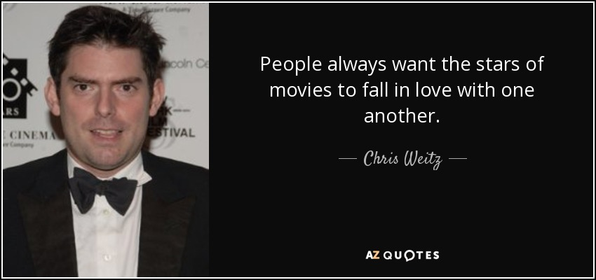 People always want the stars of movies to fall in love with one another. - Chris Weitz
