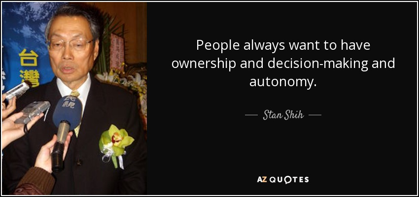 People always want to have ownership and decision-making and autonomy. - Stan Shih