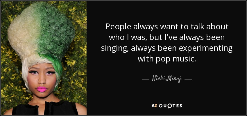 People always want to talk about who I was, but I've always been singing, always been experimenting with pop music. - Nicki Minaj