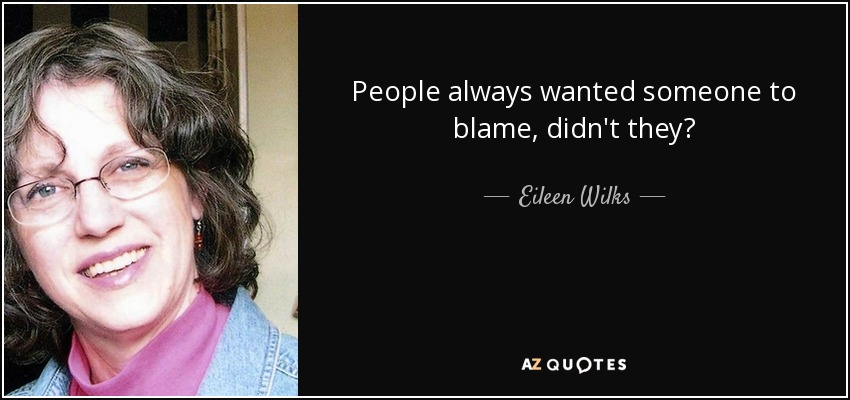 People always wanted someone to blame, didn't they? - Eileen Wilks