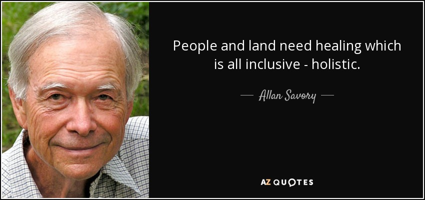 People and land need healing which is all inclusive - holistic. - Allan Savory