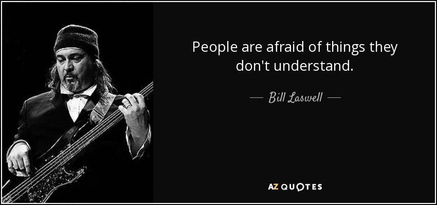 People are afraid of things they don't understand. - Bill Laswell