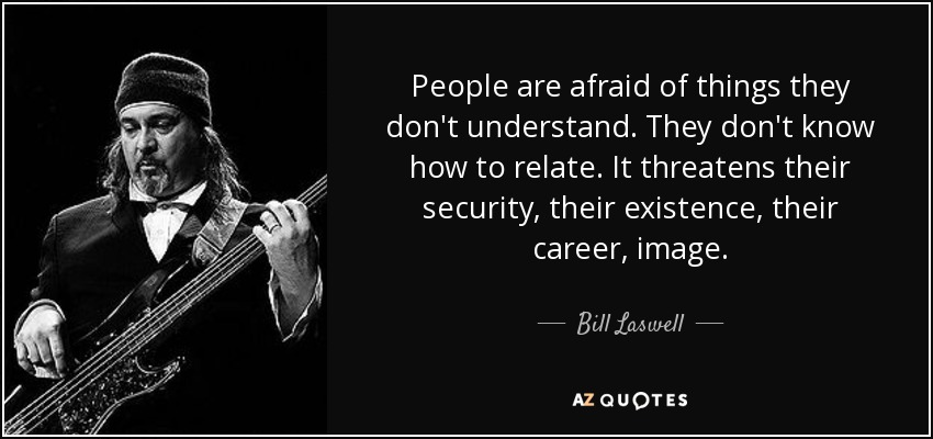 People are afraid of things they don't understand. They don't know how to relate. It threatens their security, their existence, their career, image. - Bill Laswell