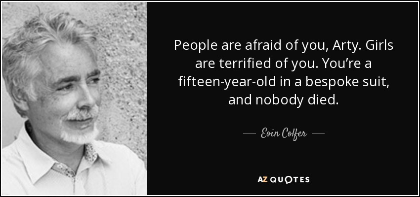 People are afraid of you, Arty. Girls are terrified of you. You're a fifteen-year-old in a bespoke suit, and nobody died. - Eoin Colfer