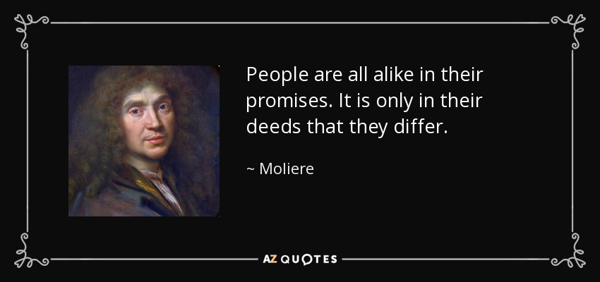 People are all alike in their promises. It is only in their deeds that they differ. - Moliere