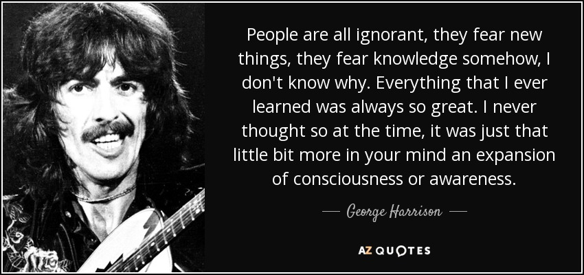 People are all ignorant, they fear new things, they fear knowledge somehow, I don't know why. Everything that I ever learned was always so great. I never thought so at the time, it was just that little bit more in your mind an expansion of consciousness or awareness. - George Harrison