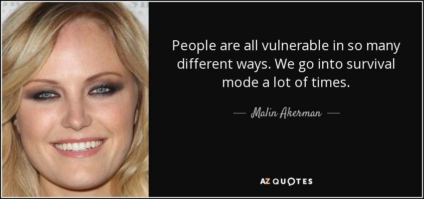 People are all vulnerable in so many different ways. We go into survival mode a lot of times. - Malin Akerman