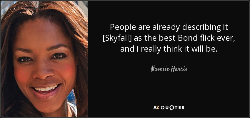 People are already describing it [Skyfall] as the best Bond flick ever, and I really think it will be. - Naomie Harris
