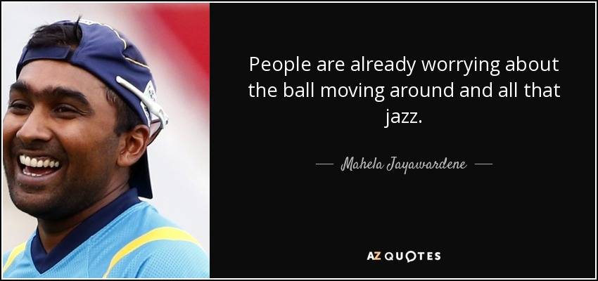 People are already worrying about the ball moving around and all that jazz. - Mahela Jayawardene