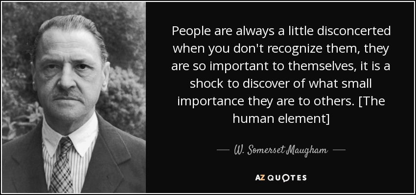 People are always a little disconcerted when you don't recognize them, they are so important to themselves, it is a shock to discover of what small importance they are to others. [The human element] - W. Somerset Maugham