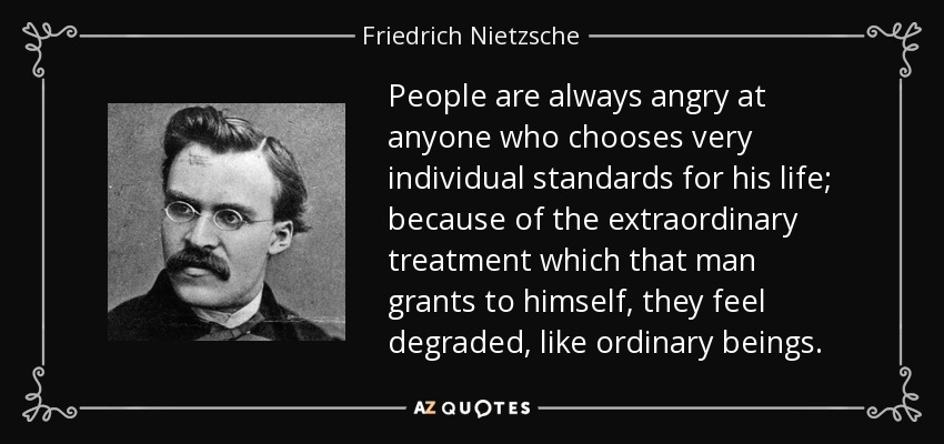 People are always angry at anyone who chooses very individual standards for his life; because of the extraordinary treatment which that man grants to himself, they feel degraded, like ordinary beings. - Friedrich Nietzsche