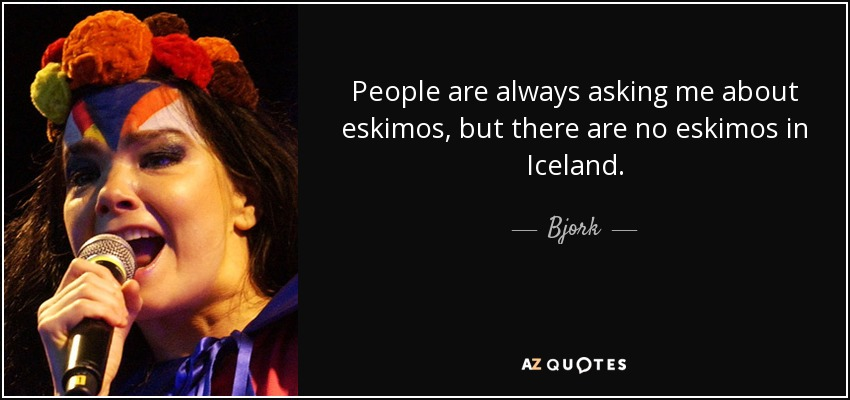 People are always asking me about eskimos, but there are no eskimos in Iceland. - Bjork