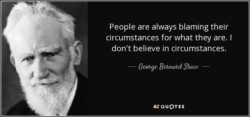 People are always blaming their circumstances for what they are. I don't believe in circumstances. - George Bernard Shaw
