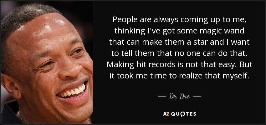 People are always coming up to me, thinking I've got some magic wand that can make them a star and I want to tell them that no one can do that. Making hit records is not that easy. But it took me time to realize that myself. - Dr. Dre