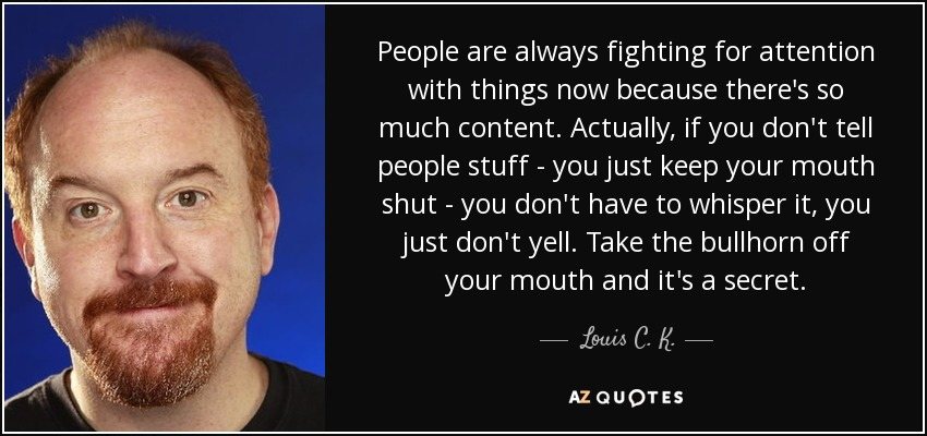 People are always fighting for attention with things now because there's so much content. Actually, if you don't tell people stuff - you just keep your mouth shut - you don't have to whisper it, you just don't yell. Take the bullhorn off your mouth and it's a secret. - Louis C. K.