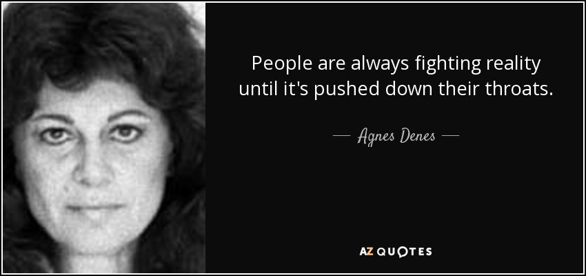 People are always fighting reality until it's pushed down their throats. - Agnes Denes