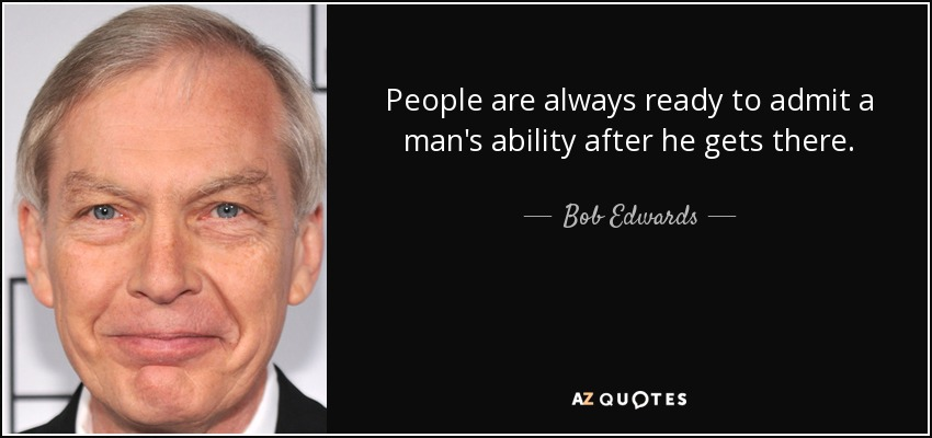 People are always ready to admit a man's ability after he gets there. - Bob Edwards