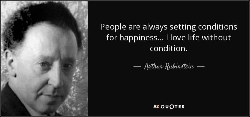 People are always setting conditions for happiness... I love life without condition. - Arthur Rubinstein