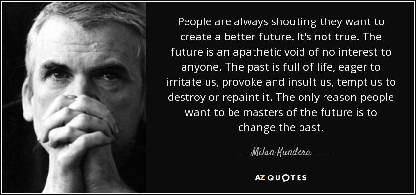 People are always shouting they want to create a better future. It's not true. The future is an apathetic void of no interest to anyone. The past is full of life, eager to irritate us, provoke and insult us, tempt us to destroy or repaint it. The only reason people want to be masters of the future is to change the past. - Milan Kundera