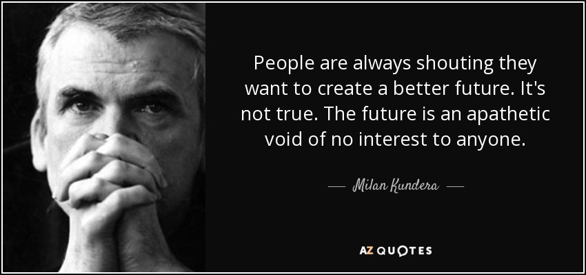 People are always shouting they want to create a better future. It's not true. The future is an apathetic void of no interest to anyone. - Milan Kundera