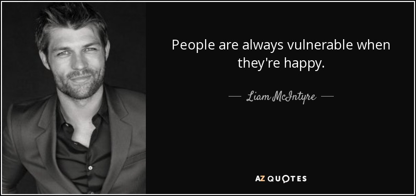 People are always vulnerable when they're happy. - Liam McIntyre