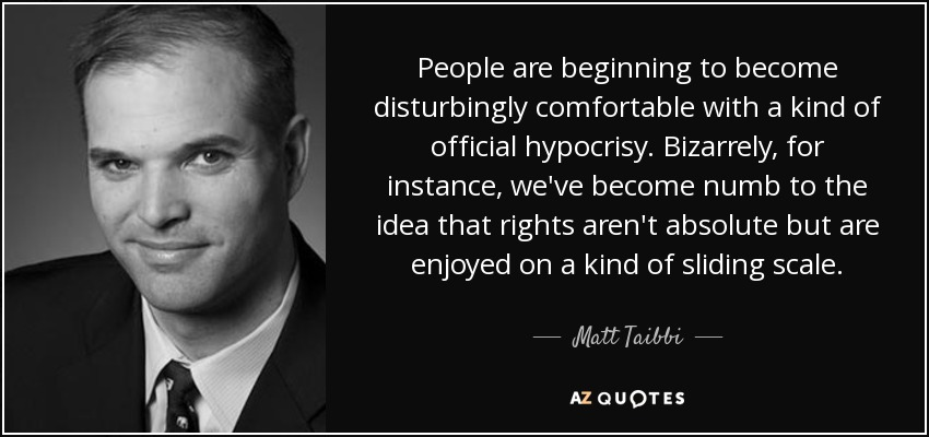 People are beginning to become disturbingly comfortable with a kind of official hypocrisy. Bizarrely, for instance, we've become numb to the idea that rights aren't absolute but are enjoyed on a kind of sliding scale. - Matt Taibbi