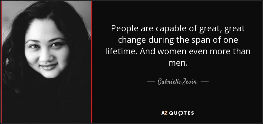 People are capable of great, great change during the span of one lifetime. And women even more than men. - Gabrielle Zevin