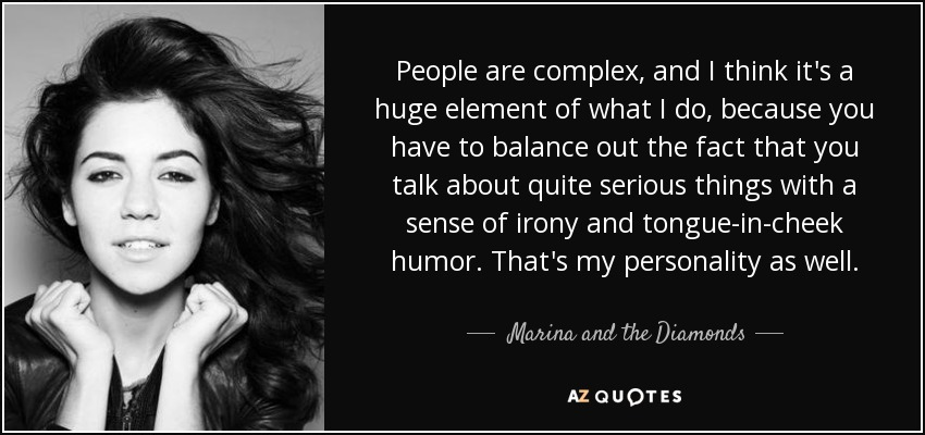 People are complex, and I think it's a huge element of what I do, because you have to balance out the fact that you talk about quite serious things with a sense of irony and tongue-in-cheek humor. That's my personality as well. - Marina and the Diamonds