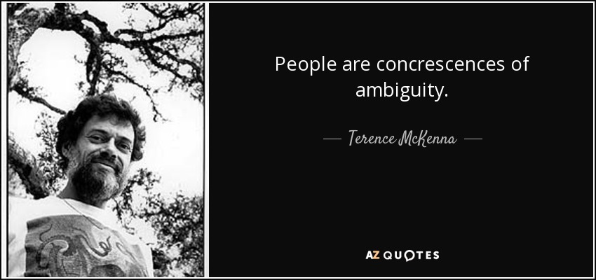 People are concrescences of ambiguity. - Terence McKenna